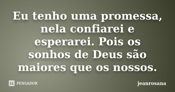 Eu tenho uma promessa, nela confiarei e esperarei. Pois os sonhos de Deus são maiores que os nossos.... Frase de jeanrosana.