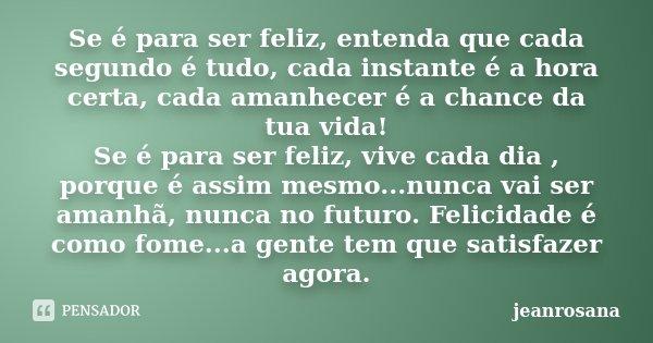 Se é para ser feliz, entenda que cada segundo é tudo, cada instante é a hora certa, cada amanhecer é a chance da tua vida! Se é para ser feliz, vive cada dia , ... Frase de jeanrosana.