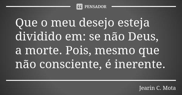 Que o meu desejo esteja dividido em: se não Deus, a morte. Pois, mesmo que não consciente, é inerente.... Frase de Jearin C. Mota.