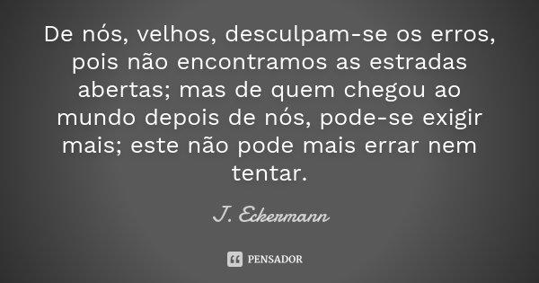 De nós, velhos, desculpam-se os erros, pois não encontramos as estradas abertas; mas de quem chegou ao mundo depois de nós, pode-se exigir mais; este não pode m... Frase de J. Eckermann.