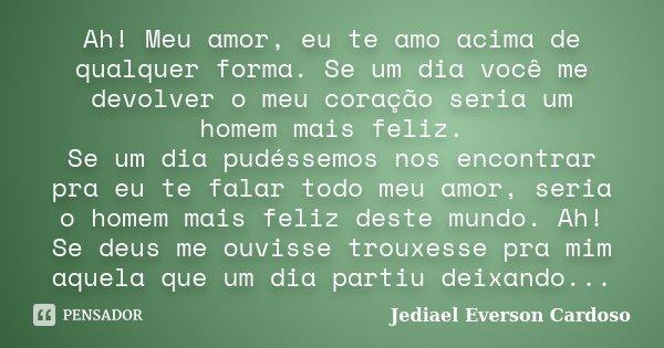 Ah! Meu amor, eu te amo acima de qualquer forma. Se um dia você me devolver o meu coração seria um homem mais feliz. Se um dia pudéssemos nos encontrar pra eu t... Frase de Jediael Everson Cardoso.
