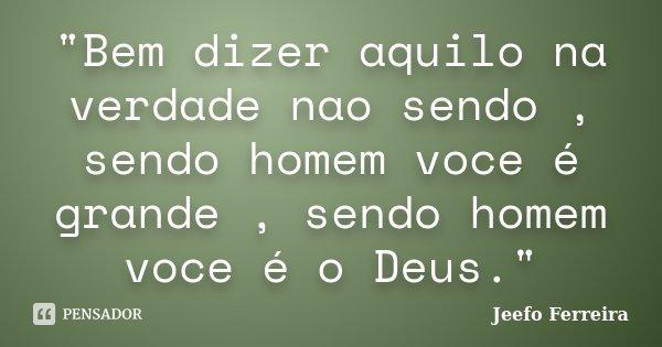 """""""Bem dizer aquilo na verdade nao sendo , sendo homem voce é grande , sendo homem voce é o Deus.""""... Frase de Jeefo Ferreira."""
