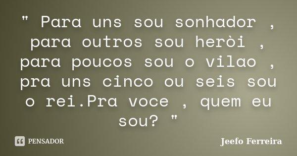 """"""" Para uns sou sonhador , para outros sou heròi , para poucos sou o vilao , pra uns cinco ou seis sou o rei.Pra voce , quem eu sou? """"... Frase de Jeefo Ferreira."""