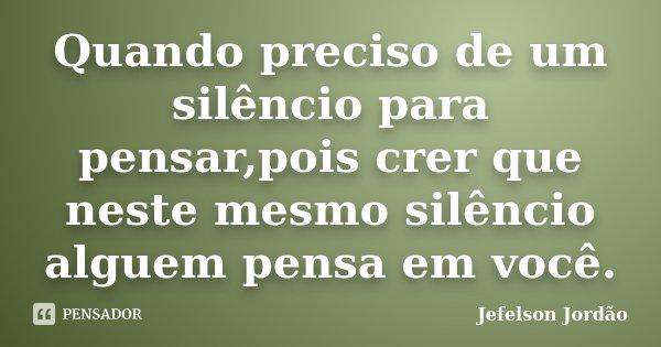 Quando preciso de um silêncio para pensar,pois crer que neste mesmo silêncio alguem pensa em você.... Frase de Jefelson Jordão.