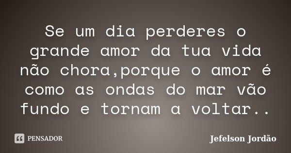 Se um dia perderes o grande amor da tua vida não chora,porque o amor é como as ondas do mar vão fundo e tornam a voltar..... Frase de Jefelson Jordão.