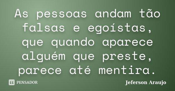 As pessoas andam tão falsas e egoístas, que quando aparece alguém que preste, parece até mentira.... Frase de Jeferson Araujo.