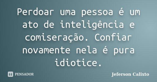 Perdoar uma pessoa é um ato de inteligência e comiseração. Confiar novamente nela é pura idiotice.... Frase de Jeferson Calixto.