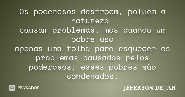 os poderosos destroem,poluem a natureza causam problemas,mais quando um pobre usa apenas uma folha para esquecer os problemas causados pelos poderosos,esses pob... Frase de jeferson de jah.
