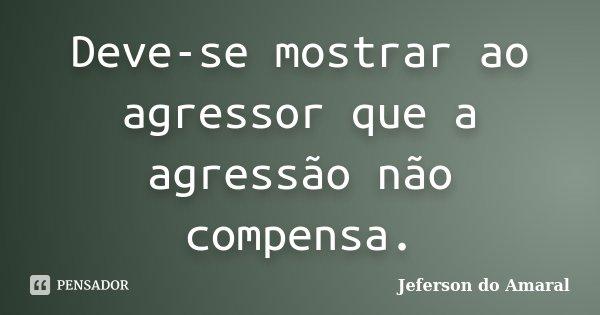 Deve-se mostrar ao agressor que a agressão não compensa.... Frase de Jeferson do Amaral.