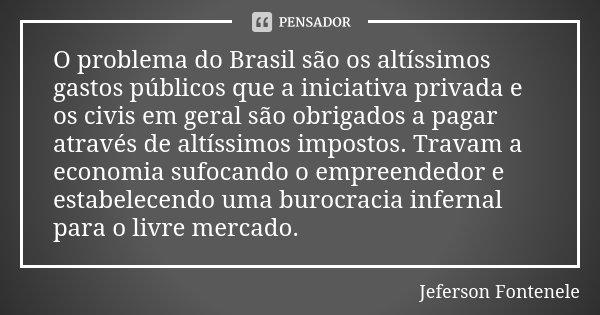 O problema do Brasil são os altíssimos gastos públicos que a iniciativa privada e os civis em geral são obrigados a pagar através de altíssimos impostos. Travam... Frase de Jeferson Fontenele.