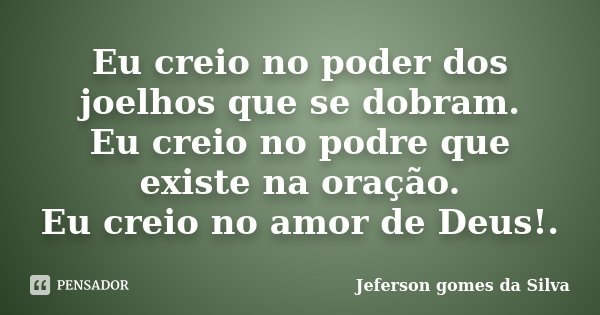 Eu creio no poder dos joelhos que se dobram. Eu creio no podre que existe na oração. Eu creio no amor de Deus!.... Frase de Jeferson Gomes da Silva.