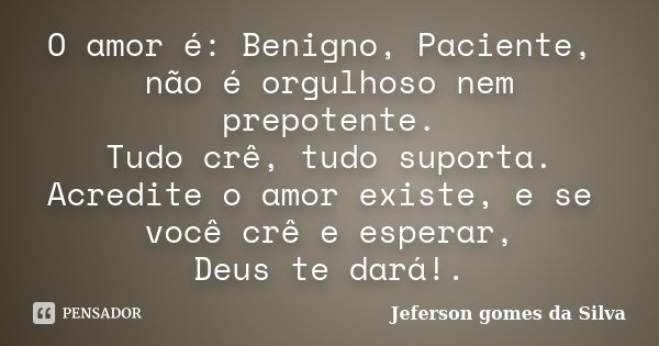 O amor é: Benigno, Paciente, não é orgulhoso nem prepotente. Tudo crê, tudo suporta. Acredite o amor existe, e se você crê e esperar, Deus te dará!.... Frase de Jeferson Gomes da Silva.