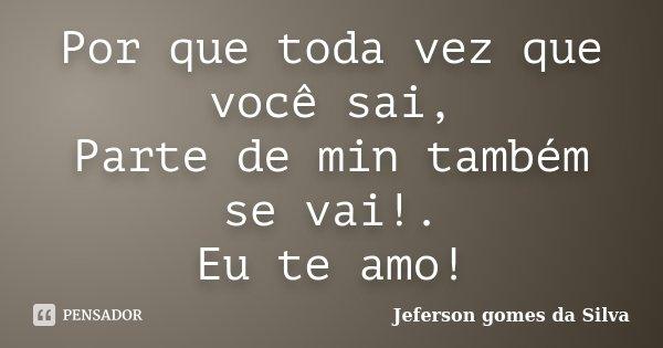 Por que toda vez que você sai, Parte de min também se vai!. Eu te amo!... Frase de Jeferson Gomes da Silva.
