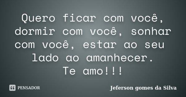Quero ficar com você, dormir com você, sonhar com você, estar ao seu lado ao amanhecer. Te amo!!!... Frase de Jeferson Gomes da Silva.