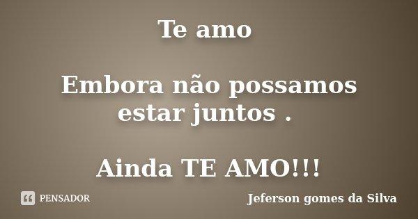 Te amo Embora não possamos estar juntos . Ainda TE AMO!!!... Frase de Jeferson Gomes da Silva.