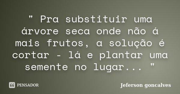 """"""" Pra substituir uma árvore seca onde não á mais frutos, a solução é cortar - lá e plantar uma semente no lugar... """"... Frase de Jeferson Goncalves."""