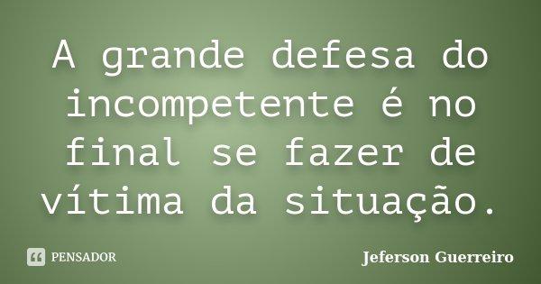 A grande defesa do incompetente é no final se fazer de vítima da situação.... Frase de Jeferson Guerreiro.
