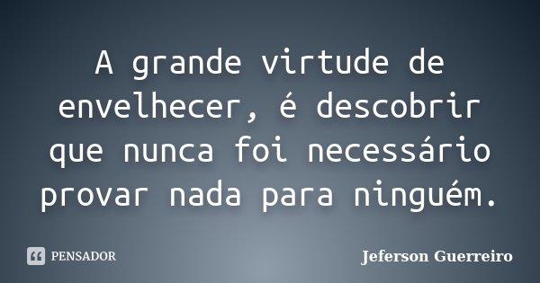 A grande virtude de envelhecer, é descobrir que nunca foi necessário provar nada para ninguém.... Frase de Jeferson Guerreiro.
