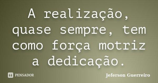 A realização, quase sempre, tem como força motriz a dedicação.... Frase de Jeferson Guerreiro.