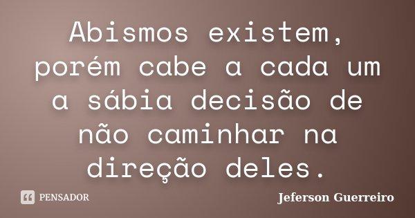 Abismos existem, porém cabe a cada um a sábia decisão de não caminhar na direção deles.... Frase de Jeferson Guerreiro.