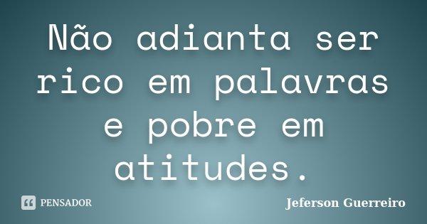 Não adianta ser rico em palavras e pobre em atitudes.... Frase de Jeferson Guerreiro.