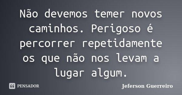 Não devemos temer novos caminhos. Perigoso é percorrer repetidamente os que não nos levam a lugar algum.... Frase de Jeferson Guerreiro.