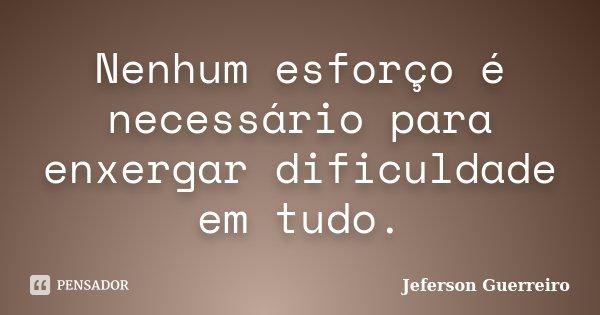 Nenhum esforço é necessário para enxergar dificuldade em tudo.... Frase de Jeferson Guerreiro.