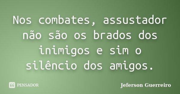 Nos combates, assustador não são os brados dos inimigos e sim o silêncio dos amigos.... Frase de Jeferson Guerreiro.