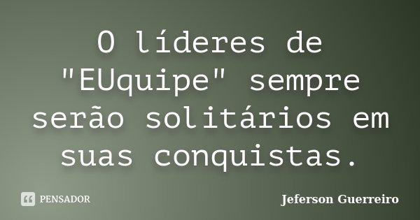 """O líderes de """"EUquipe"""" sempre serão solitários em suas conquistas.... Frase de Jeferson Guerreiro."""