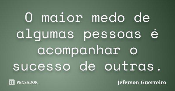O maior medo de algumas pessoas é acompanhar o sucesso de outras.... Frase de Jeferson Guerreiro.