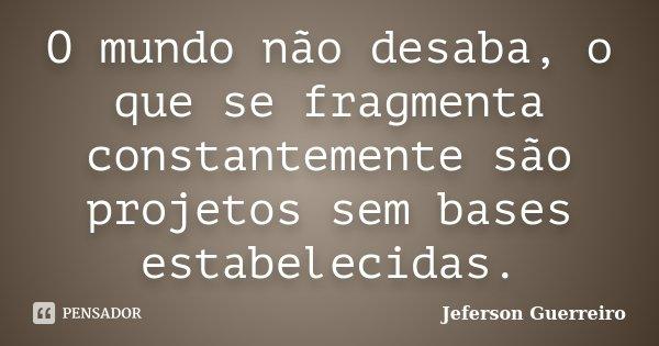 O mundo não desaba, o que se fragmenta constantemente são projetos sem bases estabelecidas.... Frase de Jeferson Guerreiro.