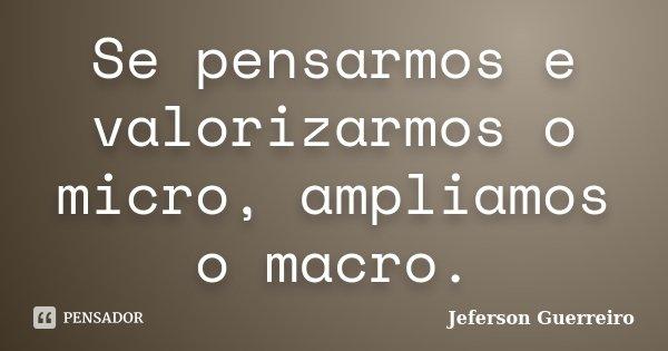 Se pensarmos e valorizarmos o micro, ampliamos o macro.... Frase de Jeferson Guerreiro.