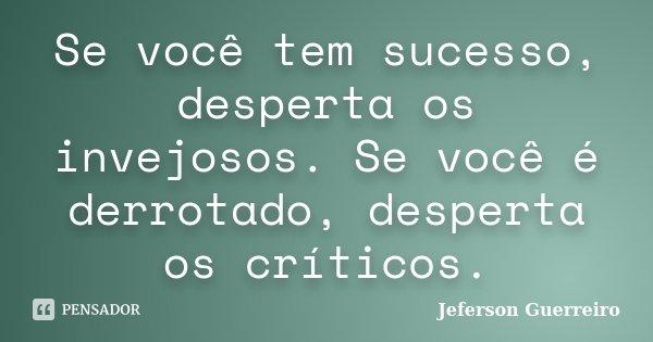 Se você tem sucesso, desperta os invejosos. Se você é derrotado, desperta os críticos.... Frase de Jeferson Guerreiro.