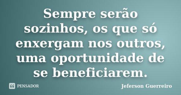 Sempre serão sozinhos, os que só enxergam nos outros, uma oportunidade de se beneficiarem.... Frase de Jeferson Guerreiro.