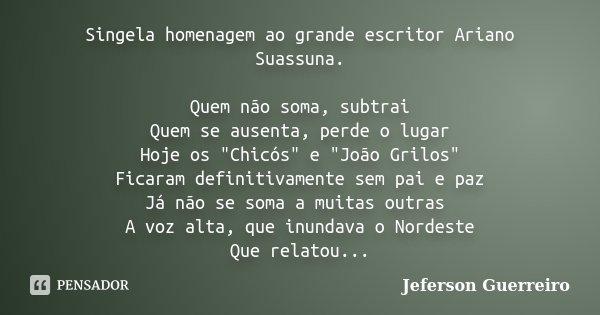 """Singela homenagem ao grande escritor Ariano Suassuna. Quem não soma, subtrai Quem se ausenta, perde o lugar Hoje os """"Chicós"""" e """"João Grilos""""... Frase de Jeferson Guerreiro."""