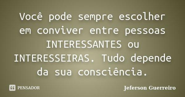 Você pode sempre escolher em conviver entre pessoas INTERESSANTES ou INTERESSEIRAS. Tudo depende da sua consciência.... Frase de Jeferson Guerreiro.