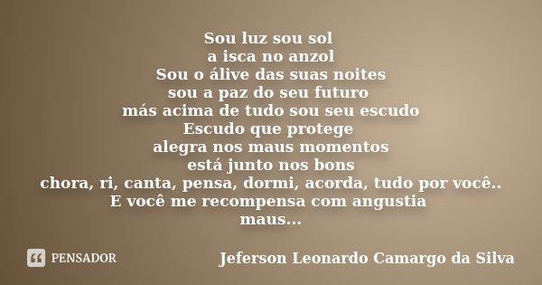 Sou luz sou sol a isca no anzol Sou o álive das suas noites sou a paz do seu futuro más acima de tudo sou seu escudo Escudo que protege alegra nos maus momentos... Frase de Jeferson Leonardo Camargo da Silva.