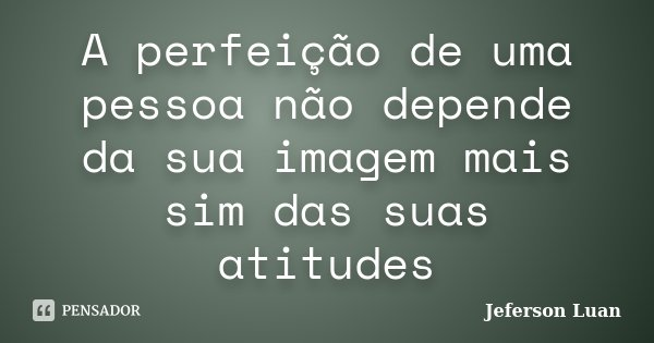 A perfeição de uma pessoa não depende da sua imagem mais sim das suas atitudes... Frase de Jeferson Luan.