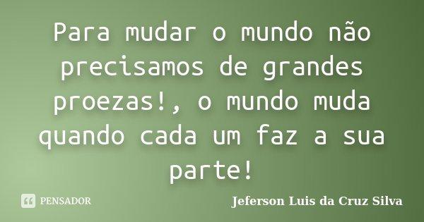 Para mudar o mundo não precisamos de grandes proezas!, o mundo muda quando cada um faz a sua parte!... Frase de Jeferson Luis da Cruz Silva.