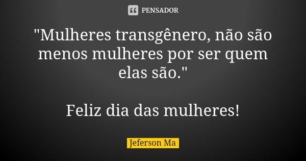 """""""Mulheres transgênero, não são menos mulheres por ser quem elas são."""" Feliz dia das mulheres!... Frase de Jeferson Ma."""
