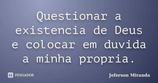 Questionar a existencia de Deus e colocar em duvida a minha propria.... Frase de Jeferson Miranda.