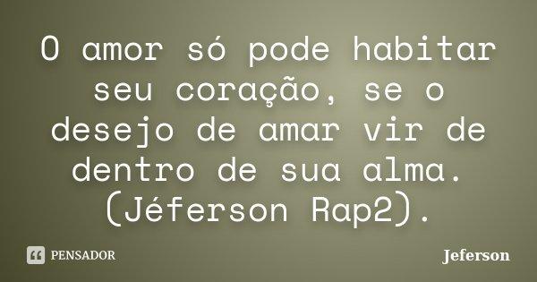 O amor só pode habitar seu coração, se o desejo de amar vir de dentro de sua alma. (Jéferson Rap2).... Frase de jeferson.