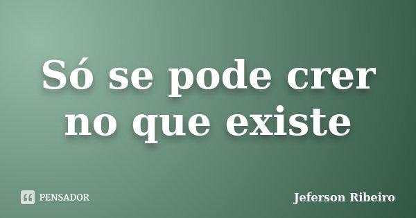 Só se pode crer no que existe... Frase de Jeferson Ribeiro.