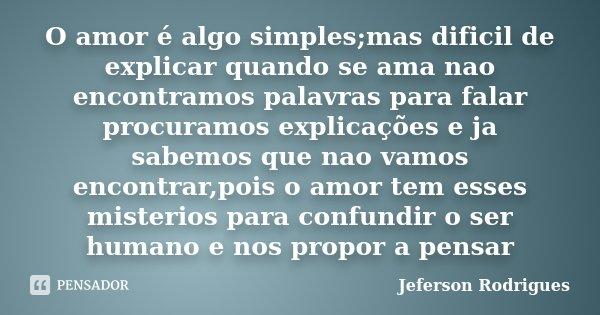 O amor é algo simples;mas dificil de explicar quando se ama nao encontramos palavras para falar procuramos explicações e ja sabemos que nao vamos encontrar,pois... Frase de Jeferson Rodrigues.
