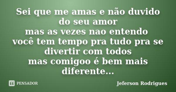 Sei que me amas e não duvido do seu amor mas as vezes nao entendo você tem tempo pra tudo pra se divertir com todos mas comigoo é bem mais diferente...... Frase de Jeferson Rodrigues.
