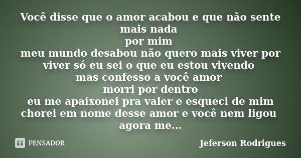 Você disse que o amor acabou e que não sente mais nada por mim meu mundo desabou não quero mais viver por viver só eu sei o que eu estou vivendo mas confesso a ... Frase de Jeferson Rodrigues.
