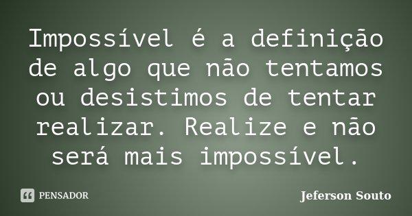Impossível é a definição de algo que não tentamos ou desistimos de tentar realizar. Realize e não será mais impossível.... Frase de Jeferson Souto.