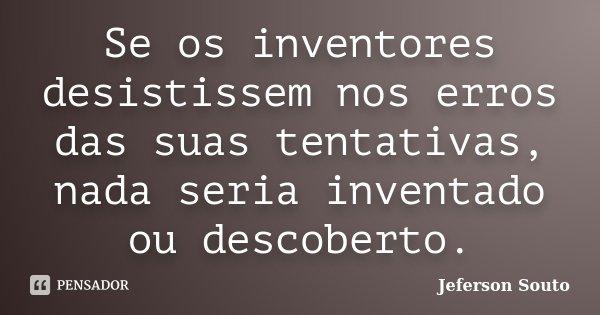 Se os inventores desistissem nos erros das suas tentativas, nada seria inventado ou descoberto.... Frase de Jeferson Souto.
