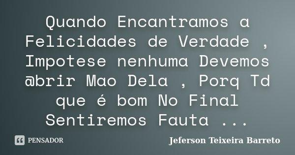Quando Encantramos a Felicidades de Verdade , Impotese nenhuma Devemos @brir Mao Dela , Porq Td que é bom No Final Sentiremos Fauta ...... Frase de Jeferson Teixeira Barreto.