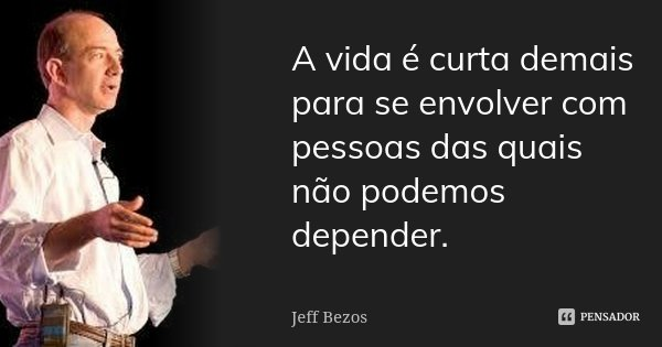 A vida é curta demais para se envolver com pessoas das quais não podemos depender.... Frase de Jeff Bezos.